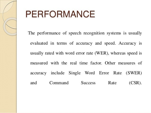 PERFORMANCE The performance of speech recognition systems is usually evaluated in terms of accuracy and speed. Accuracy is...