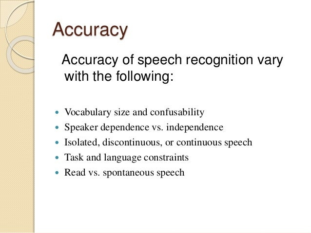 Accuracy Accuracy of speech recognition vary with the following:  Vocabulary size and confusability  Speaker dependence ...