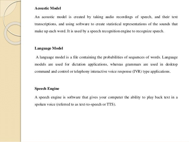 Acoustic Model An acoustic model is created by taking audio recordings of speech, and their text transcriptions, and using...