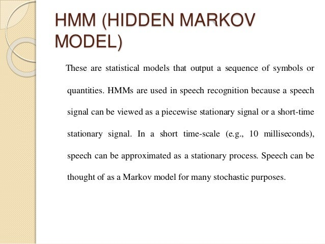 HMM (HIDDEN MARKOV MODEL) These are statistical models that output a sequence of symbols or quantities. HMMs are used in s...