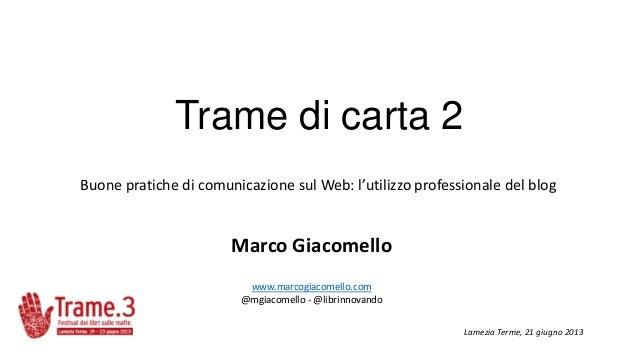 Trame di carta 2Buone pratiche di comunicazione sul Web: l'utilizzo professionale del blogMarco Giacomellowww.marcogiacome...