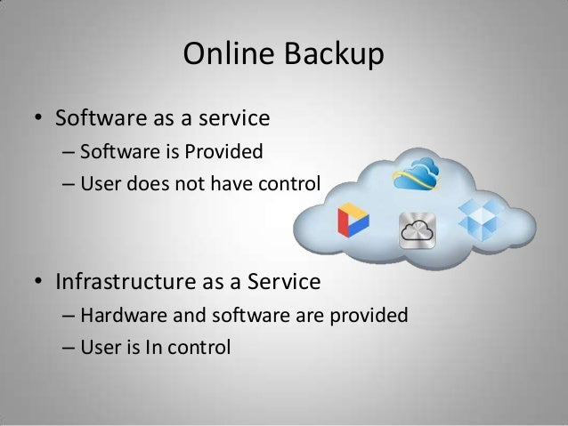 Online Backup• Software as a service– Software is Provided– User does not have control• Infrastructure as a Service– Hardw...