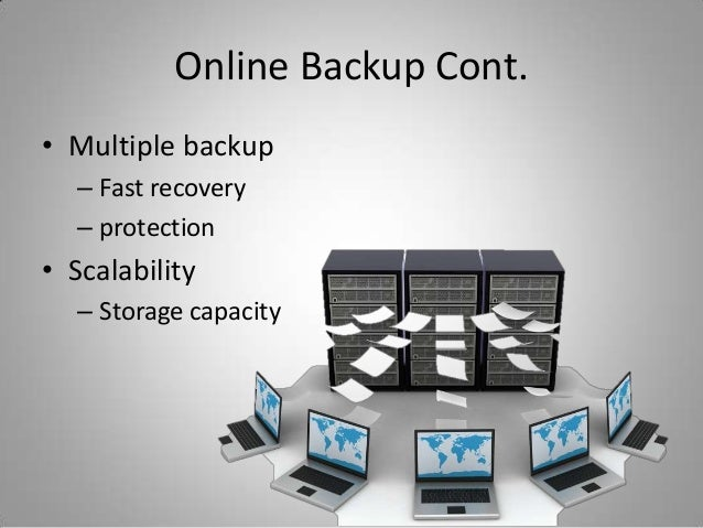 Online Backup Cont.• Multiple backup– Fast recovery– protection• Scalability– Storage capacity