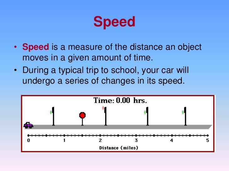 Speed• Speed is a measure of the distance an object  moves in a given amount of time.• During a typical trip to school, yo...