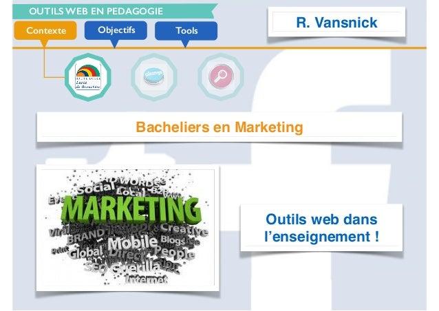OUTILS WEB EN PEDAGOGIE ToolsObjectifsContexte Bacheliers en Marketing Outils web dans l'enseignement ! R. Vansnick