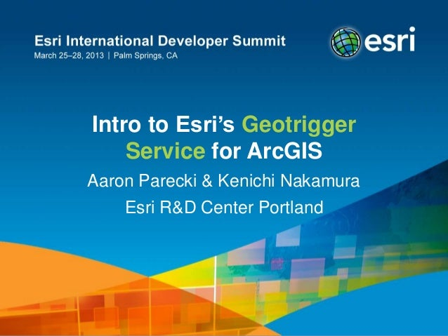 Intro to Esri's Geotrigger Service for ArcGIS Aaron Parecki & Kenichi Nakamura Esri R&D Center Portland