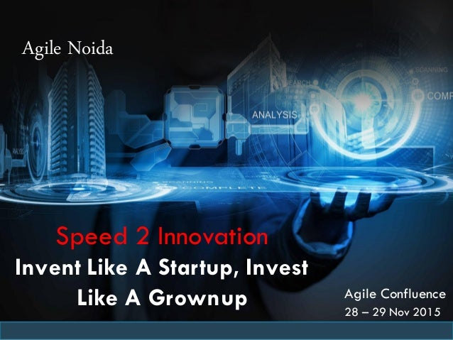 Agile Noida Agile Confluence 28 – 29 Nov 2015 Speed 2 Innovation Invent Like A Startup, Invest Like A Grownup