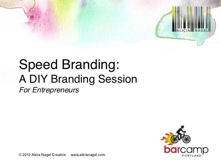 Speed Branding:A DIY Branding SessionFor Entrepreneurs                  !© 2012 Alicia Nagel Creative   www.alicianagel....
