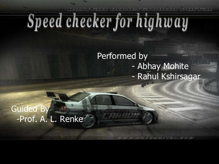 Guided By -Prof. A. L. Renke Speed checker for highway Performed by - Abhay Mohite - Rahul Kshirsagar