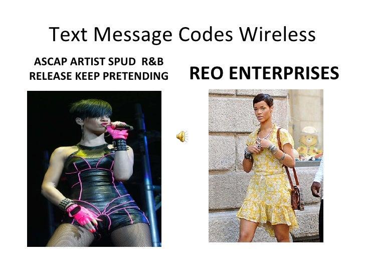 Text Message Codes Wireless <ul><li>ASCAP ARTIST SPUD  R&B RELEASE KEEP PRETENDING </li></ul><ul><li>REO ENTERPRISES  </li...