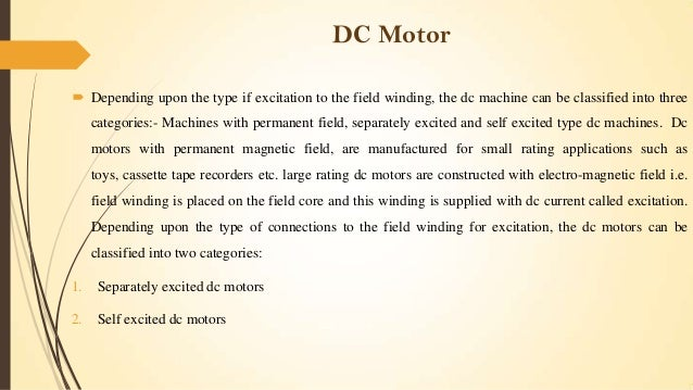 DC Motor  Depending upon the type if excitation to the field winding, the dc machine can be classified into three categor...