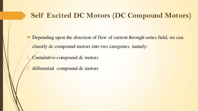 Self Excited DC Motors (DC Compound Motors)  Depending upon the direction of flow of current through series field, we can...