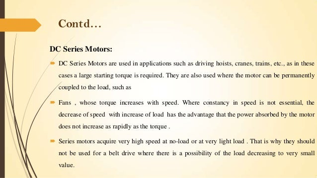 Contd… DC Series Motors:  DC Series Motors are used in applications such as driving hoists, cranes, trains, etc., as in t...