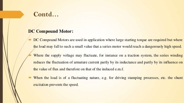 Contd… DC Compound Motor:  DC Compound Motors are used in application where large starting torque are required but where ...