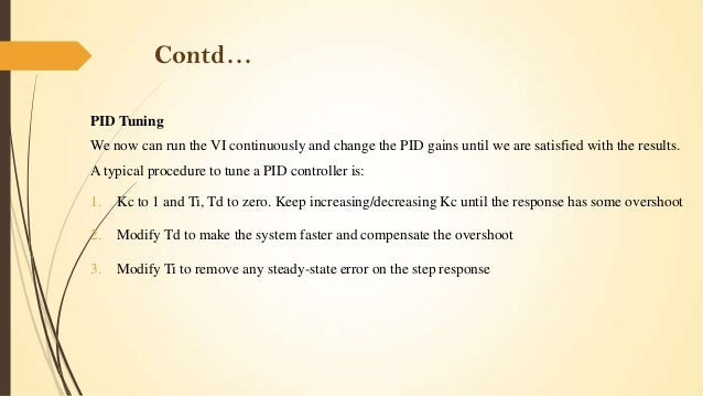 Contd… PID Tuning We now can run the VI continuously and change the PID gains until we are satisfied with the results. A t...