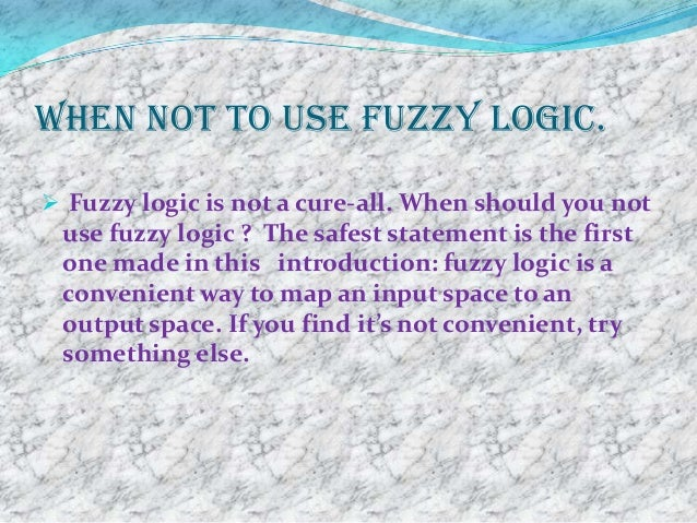 When not to use fuzzy logic. Fuzzy logic is not a cure-all. When should you not use fuzzy logic ? The safest statement is...