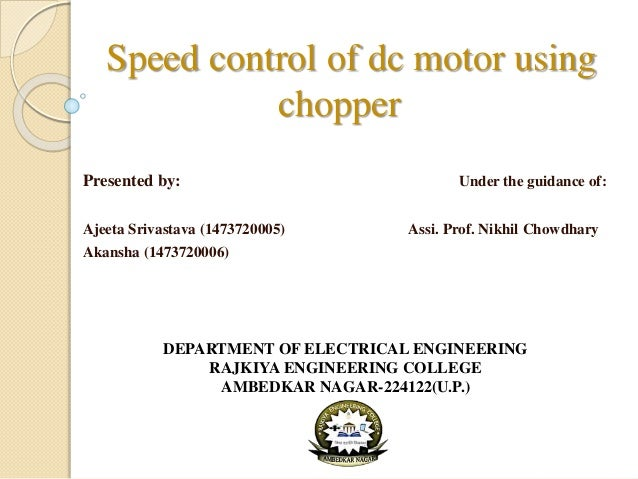 Speed control of dc motor using chopper Presented by: Under the guidance of: Ajeeta Srivastava (1473720005) Assi. Prof. Ni...