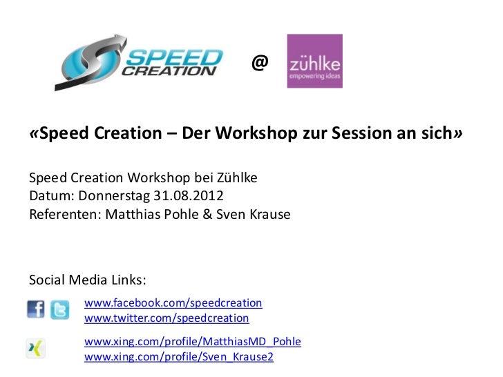 @«Speed Creation – Der Workshop zur Session an sich»Speed Creation Workshop bei ZühlkeDatum: Donnerstag 31.08.2012Referent...
