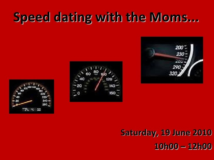 Speed dating with the Moms... Saturday, 19 June 2010 10h00 – 12h00
