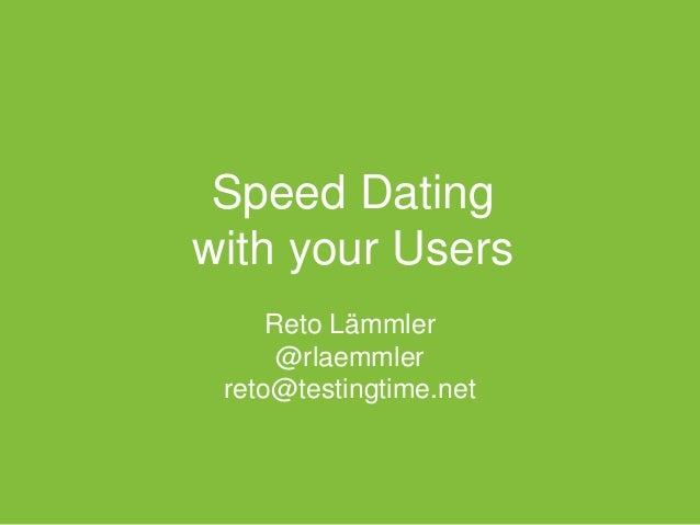 Speed Dating with your Users Reto Lämmler @rlaemmler reto@testingtime.net