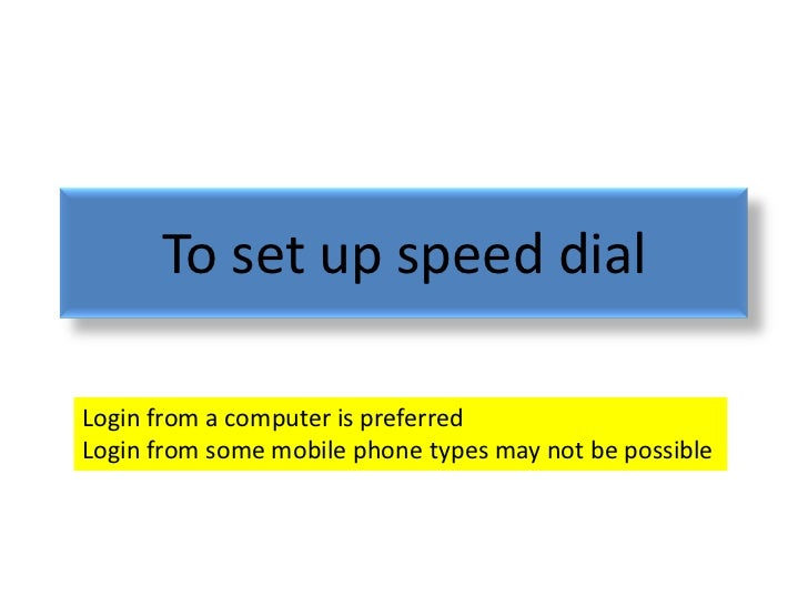 To set up speed dialLogin from a computer is preferredLogin from some mobile phone types may not be possible
