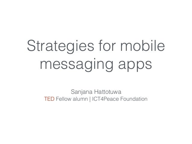 Strategies for mobile messaging apps Sanjana Hattotuwa TED Fellow alumn | ICT4Peace Foundation