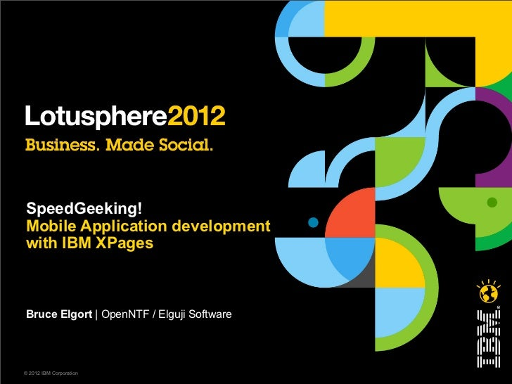SpeedGeeking!Mobile Application developmentwith IBM XPagesBruce Elgort | OpenNTF / Elguji Software© 2012 IBM Corporation