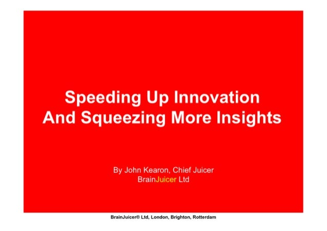 Speeding Up Innovation  And Squeezing More Insights  By John Kearon,  Chief Juicer BrainJuicer Ltd  Iflmflulwififldpzkndbnj Bx...
