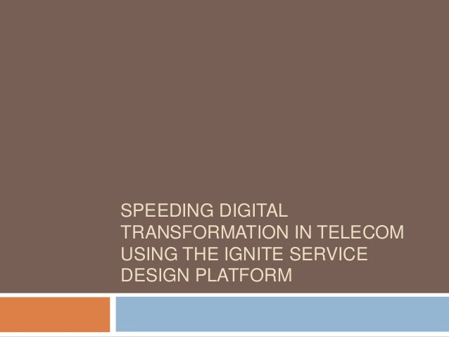 SPEEDING DIGITAL TRANSFORMATION IN TELECOM USING THE IGNITE SERVICE DESIGN PLATFORM