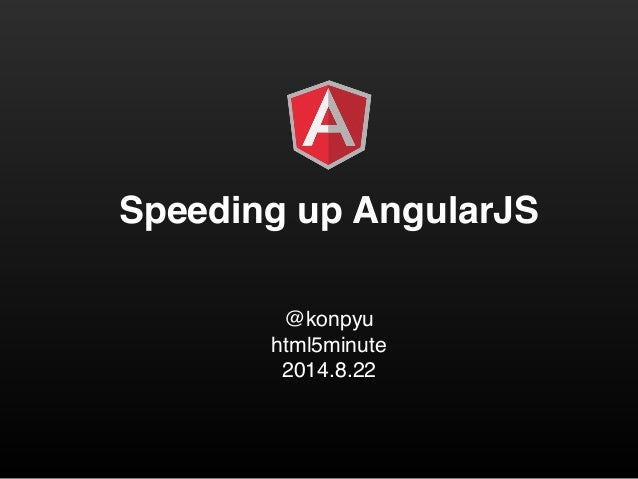 Speeding up AngularJS  @konpyu!  html5minute!  2014.8.22