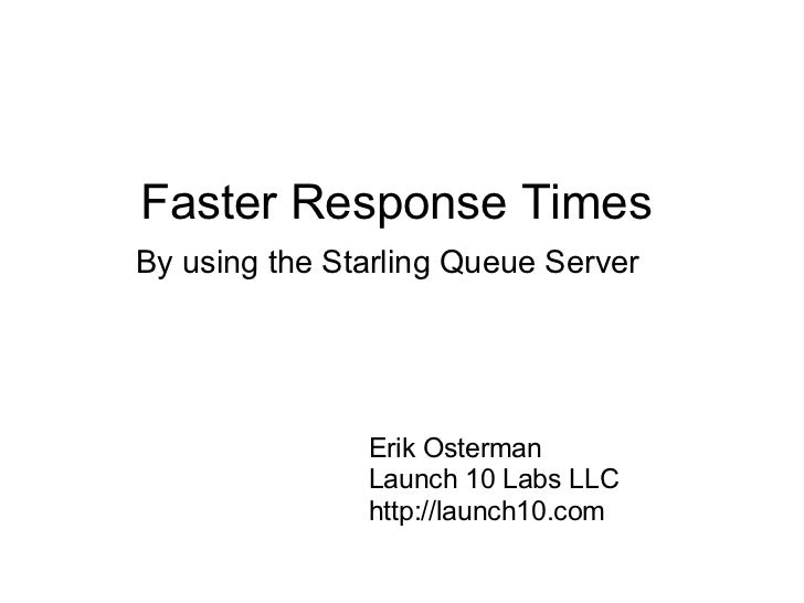 Faster Response TimesBy using the Starling Queue Server               Erik Osterman               Launch 10 Labs LLC      ...