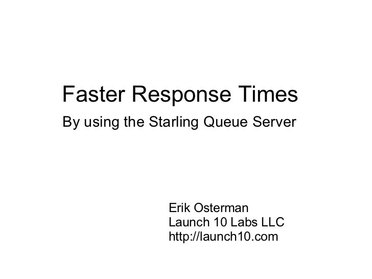 Faster Response Times  By using the Starling Queue Server Erik Osterman Launch 10 Labs LLC http://launch10.com