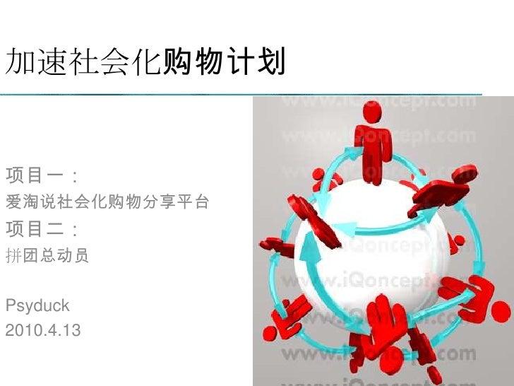 加速社会化购物计划<br />项目一:<br />爱淘说社会化购物分享平台<br />项目二:<br />拼团总动员<br />Psyduck<br />2010.4.13<br />