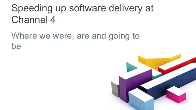 Speeding up software delivery at Channel 4 Where we were, are and going to be