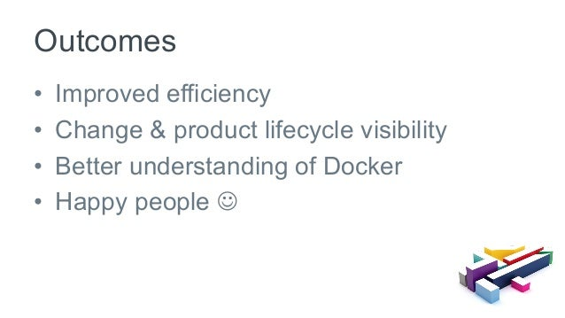 • Improved efficiency • Change & product lifecycle visibility • Better understanding of Docker • Happy people J Outco...