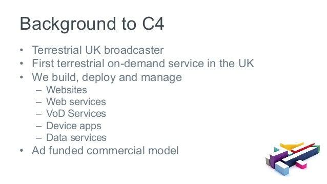 • Terrestrial UK broadcaster • First terrestrial on-demand service in the UK • We build, deploy and manage – Websites ...