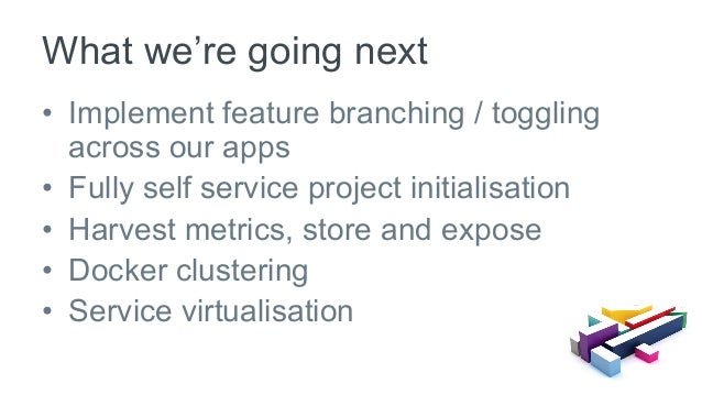 • Implement feature branching / toggling across our apps • Fully self service project initialisation • Harvest metrics,...