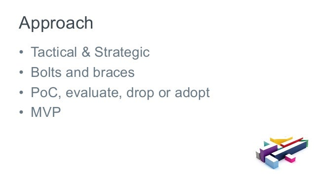• Tactical & Strategic • Bolts and braces • PoC, evaluate, drop or adopt • MVP Approach