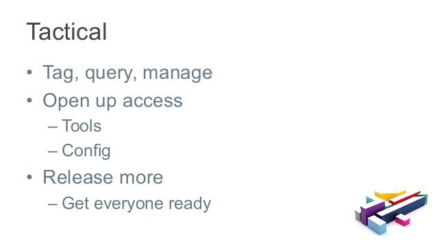 • Tag, query, manage • Open up access –Tools –Config • Release more –Get everyone ready Tactical