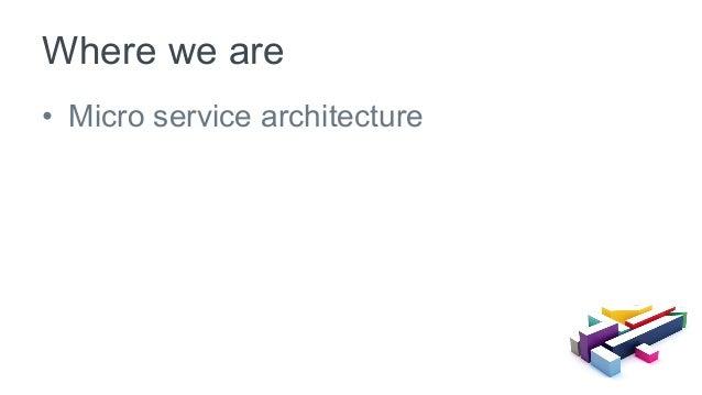 • Micro service architecture Where we are