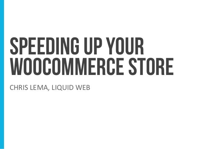 SPEEDING UP YOUR WOOCOMMERCE STORE CHRIS LEMA, LIQUID WEB