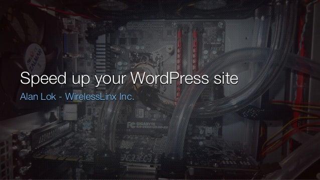 Speed up your WordPress site Alan Lok - WirelessLinx Inc.