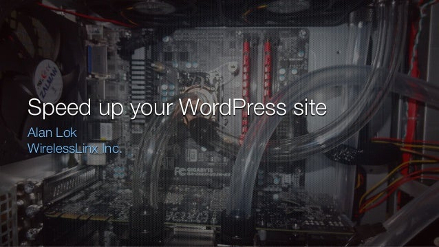 Speed up your WordPress site Alan Lok WirelessLinx Inc.