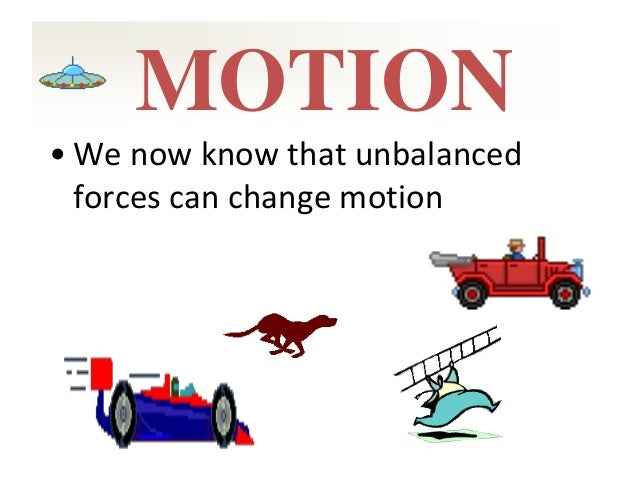 MOTION • We now know that unbalanced forces can change motion