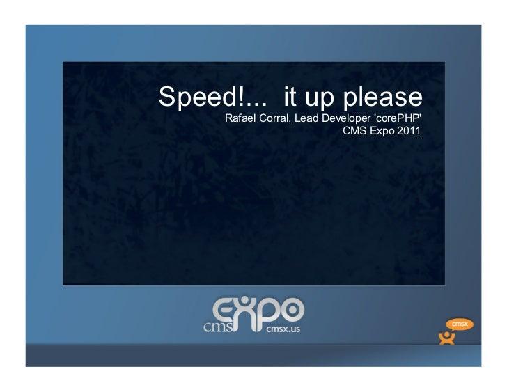 Speed!... it up please     Rafael Corral, Lead Developer corePHP                            CMS Expo 2011