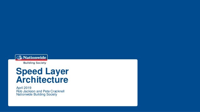 Speed Layer Architecture April 2019 Rob Jackson and Pete Cracknell Nationwide Building Society