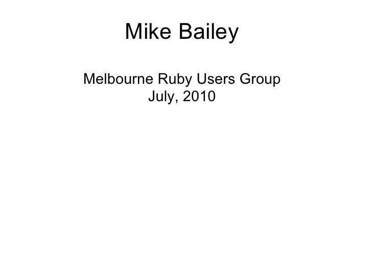 Mike Bailey  Melbourne Ruby Users Group         July, 2010