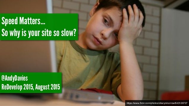 https://www.flickr.com/photos/sharynmorrow/643126727 Speed Matters… So why is your site so slow? @AndyDavies ReDevelop 2015...