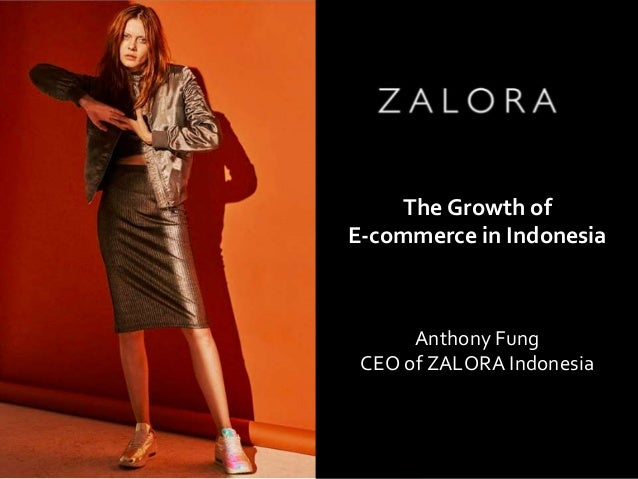 CEO of ZALORA INDONESIA Anthony Fung Anthony Fung CEO of ZALORA Indonesia The Growth of E-commerce in Indonesia