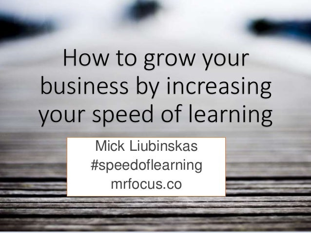 How to grow your business by increasing your speed of learning Mick Liubinskas #speedoflearning mrfocus.co